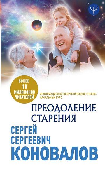 Преодоление старения. Информационно-энергетическое Учение. Начальный курс Артикул: 84397 АСТ Коновалов С.С.
