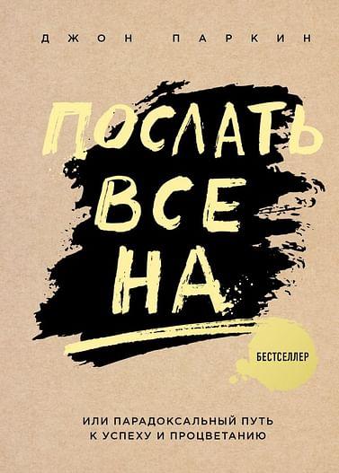 Послать все на ... или Парадоксальный путь к успеху и процветанию (нов. оформление) Артикул: 35309 Эксмо Паркин Дж.