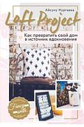 Loft Project. Как превратить свой дом в источник вдохновения Артикул: 58813 Эксмо Нуртаева А.Б.