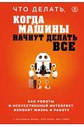 Что делать, когда машины начнут делать все. Как роботы и искусственный интеллект изменят жизнь и раб Артикул: 63518 Эксмо Фрэнк М., Рериг П.,
