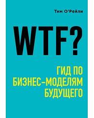 WTF?: Гид по бизнес-моделям будущего. Артикул: 70933 Эксмо О'Рейли Т.