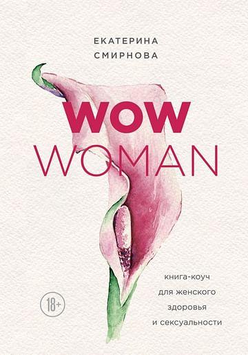 WOW Woman. Книга-коуч для женского здоровья и сексуальности Артикул: 54443 Эксмо Смирнова Е.А.