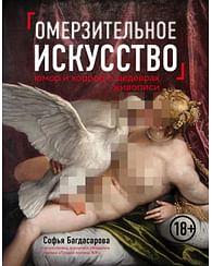 Омерзительное искусство. Юмор и хоррор шедевров живописи. Артикул: 42219 Эксмо Багдасарова С.А.