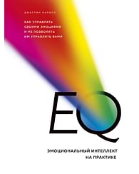 EQ. Эмоциональный интеллект на практике. Как управлять своими эмоциями и не позволять им управлять в. Артикул: 63619 Эксмо Барисо Д.