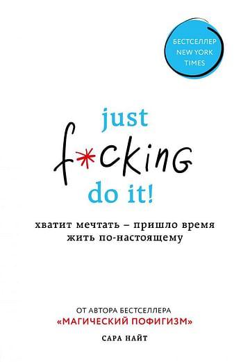 Just f*cking do it! Хватит мечтать — пришло время жить по-настоящему Артикул: 58784 Эксмо Найт С.
