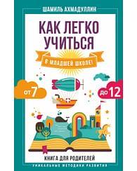 Как легко учиться в младшей школе! От 7 до 12. Книга для родителей. Артикул: 58694 АСТ Ахмадуллин Шамиль