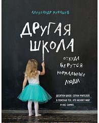Другая школа. Откуда берутся нормальные люди. Артикул: 60449 Эксмо Мурашев А.И.