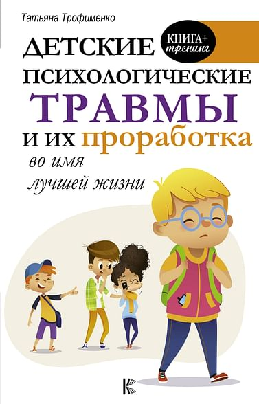 Детские психологические травмы и их проработка во имя лучшей жизни Артикул: 68209 АСТ Трофименко Т.Г.