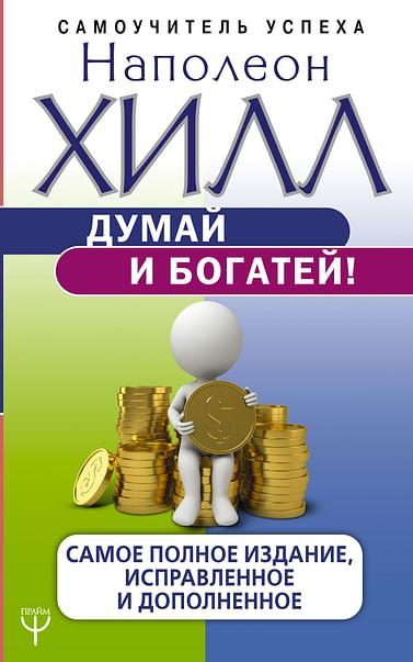 Думай и богатей! Самое полное издание, исправленное и дополненное Артикул: 65499 АСТ Хилл Н.