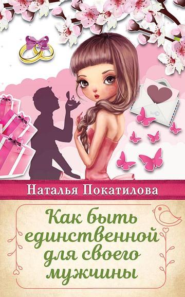 Как быть единственной для своего мужчины Артикул: 45666 АСТ Покатилова Н.А.