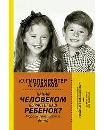 Каким человеком вырастет ваш ребенок? Мораль и воспитание детей. Артикул: 71788 АСТ Гиппенрейтер Ю.Б.