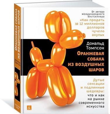Оранжевая собака из воздушных шаров. Дутые сенсации и подлинные шедевры: что и как на рынке современ Артикул: 51122 Азбука-Аттикус Томпсон Д.