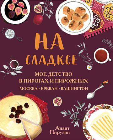 На сладкое. Мое детство в пирогах и пирожных. Москва - Ереван - Вашингтон Артикул: 81278 Эксмо Пирузян А.А.