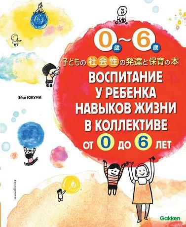 Воспитание у ребенка навыков жизни в коллективе от 0 до 6 лет Артикул: 77838 Эксмо Юкуми Э.