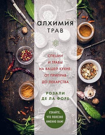 Алхимия трав. Специи и травы на вашей кухне: от приправ до лекарства Артикул: 51393 Эксмо де ла Форе Р.