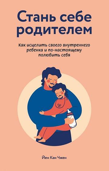 Стань себе родителем. Как исцелить своего внутреннего ребенка и по-настоящему полюбить себя Артикул: 83692 Эксмо Чжен Йен Кан
