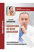 Лекарство от всех болезней. Как активировать скрытые резервы молодости Артикул: 89369 АСТ Шишонин А.Ю.