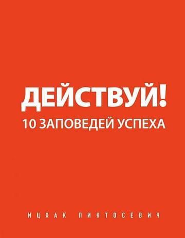 Действуй! 10 заповедей успеха Артикул: 1439 Эксмо Пинтосевич И.