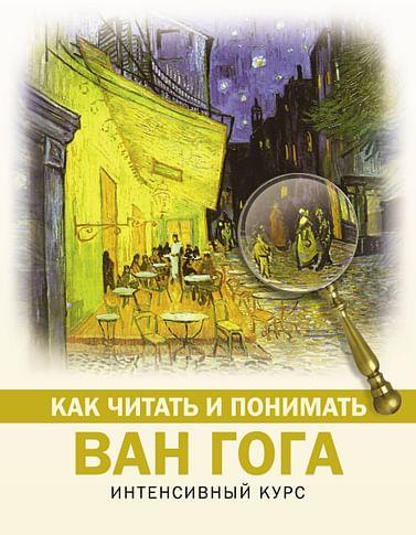 Как читать и понимать Ван Гога Артикул: 91351 АСТ .