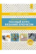 Полный курс вязания крючком Артикул: 91015 АСТ Слижен С.Г.