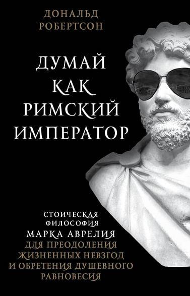 Думай как римский император. Стоическая философия Марка Аврелия для преодоления жизненных невзгод и Артикул: 90933 Эксмо Робертсон Д.