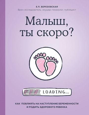 Малыш, ты скоро? Как повлиять на наступление беременности и родить здорового ребенка. Артикул: 72141 Эксмо Березовская Е.П.