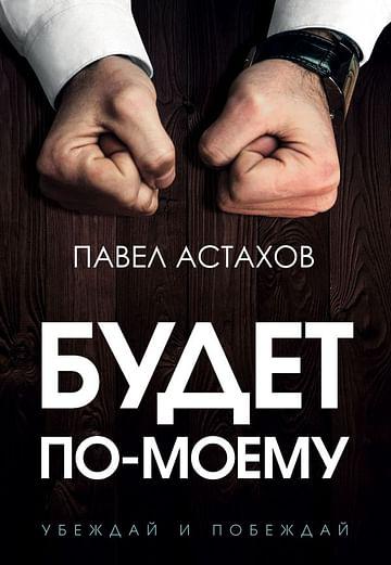 Будет по-моему. Убеждай и побеждай Артикул: 92151 Эксмо Астахов П.А.