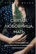 Святая, любовница, мать. Путь к первозданной женственности и сакральной сексуальности Артикул: 92152 Эксмо Шелби Стейси
