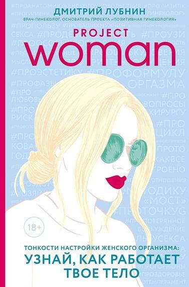 Project woman. Тонкости настройки женского организма: узнай, как работает твое тело Артикул: 49358 Эксмо Лубнин Д.М.