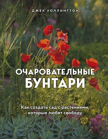 Очаровательные бунтари. Как создать сад с растениями, которые любят свободу Артикул: 96305 Эксмо Уоллингтон Д.