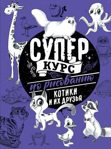 Суперкурс по рисованию. Котики и их друзья Артикул: 92938 АСТ Грей М.