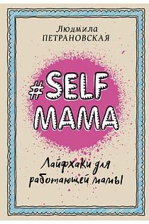 Selfmama. Лайфхаки для работающей мамы Артикул: 21033 АСТ Петрановская Л.В.