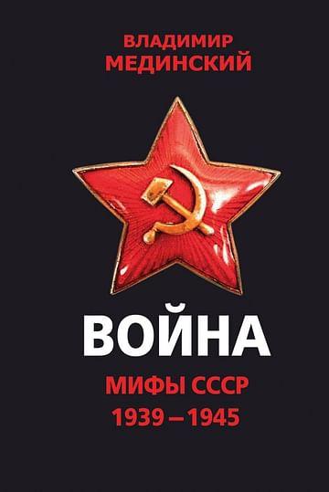 Война. Мифы СССР. 1939-1945 Артикул: 50147 Эксмо Мединский В.Р.