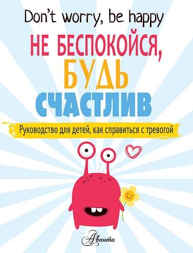 Не беспокойся, будь счастлив. Руководство для детей, как справиться с тревогой Артикул: 67407 АСТ О'Нил П.
