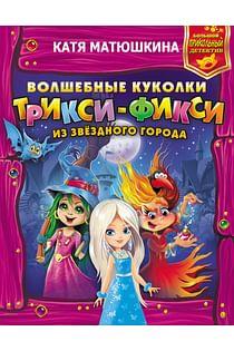 Волшебные куколки Трикси-Фикси из Звездного города Артикул: 94872 АСТ Матюшкина К.