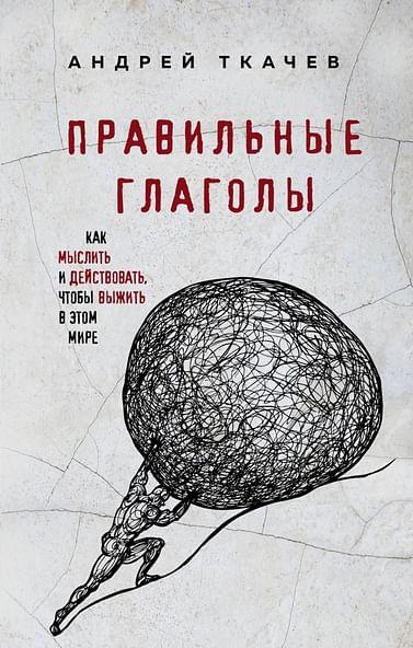 Правильные глаголы. Как мыслить и действовать, чтобы выжить в этом мире Артикул: 74555 Эксмо Протоиерей Ткачев А.