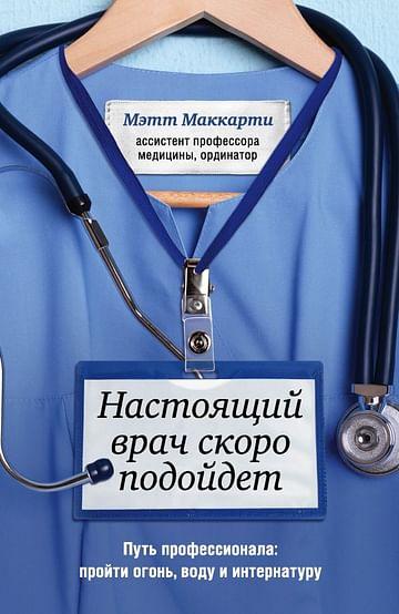 Настоящий врач скоро подойдет. Путь профессионала: пройти огонь, воду и интернатуру Артикул: 94957 Эксмо Маккарти М.