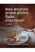 Ешь вкусно. Живи долго. Будь счастлив! 50 рецептов для начинающего кулинара Артикул: 96481 Эксмо Анна Шпак