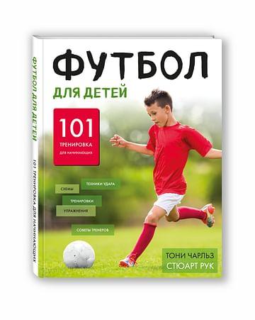 Футбол для детей. 101 тренировка для начинающего футболиста Артикул: 21819 Эксмо Чарльз Т., Рук С.