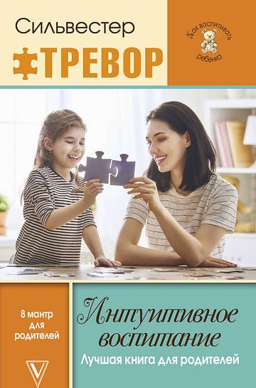 Интуитивное воспитание: лучшая книга для родителей Артикул: 38599 АСТ Тревор Силвестер