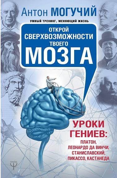 Открой сверхвозможности твоего мозга. Уроки гениев: Платон, Леонардо да Винчи, Станиславский, Пикасс Артикул: 67421 АСТ Могучий Антон