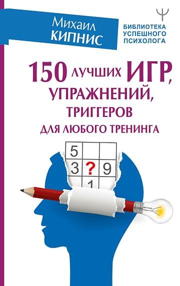 150 лучших игр, упражнений, триггеров для любого тренинга Артикул: 86379 АСТ Кипнис Михаил